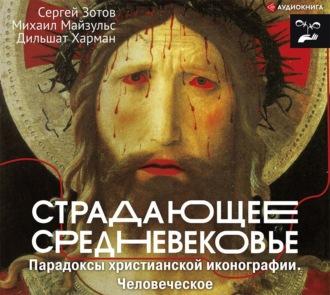 Аудиокнига Страдающее Средневековье. Парадоксы христианской иконографии. Человеческое