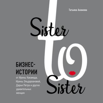 Аудиокнига Sister to sister. Бизнес-истории от Ирины Хакамада, Ирины Эльдархановой, Дарьи Петра и других удивительных женщин