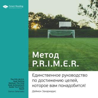 Аудиокнига Ключевые идеи книги: Метод PRIMER. Единственное руководство по достижению целей, которое вам понадобится! Деймон Захариадис