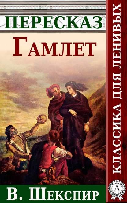 Купить Гамлет. Краткий пересказ произведения В. Шекспира по цене 185, смотреть фото