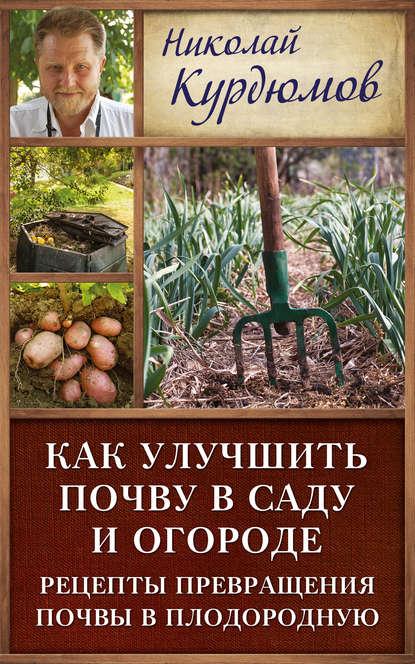 Купить Как улучшить почву в саду и огороде. Рецепты превращения почвы в плодородную по цене 675, смотреть фото