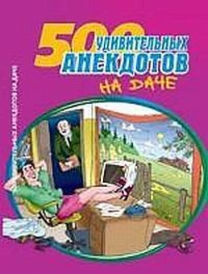 Купить 500 удивительных анекдотов на даче по цене 246, смотреть фото