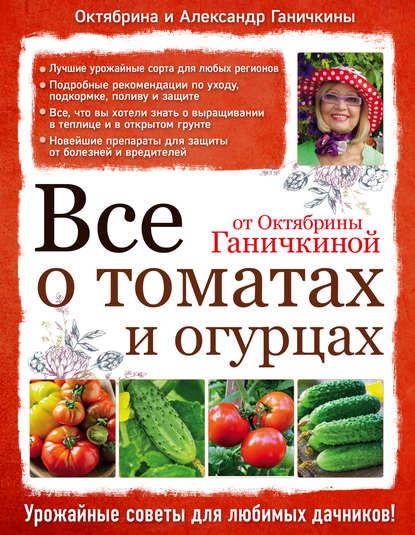 Купить Все о томатах и огурцах от Октябрины Ганичкиной по цене 671, смотреть фото