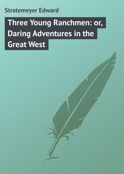 Купить Three Young Ranchmen: or, Daring Adventures in the Great West по цене 37, смотреть фото