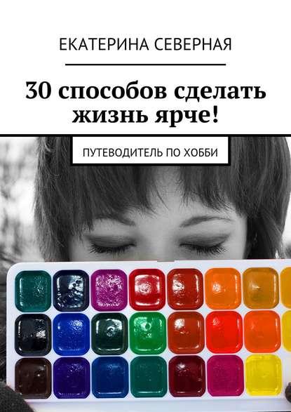 Купить 30 способов сделать жизнь ярче! Путеводитель похобби по цене 616, смотреть фото