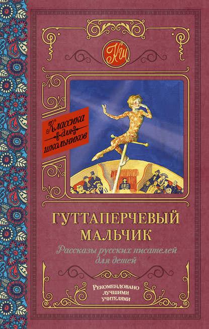 Купить Гуттаперчевый мальчик. Рассказы русских писателей для детей (сборник) по цене 866, смотреть фото