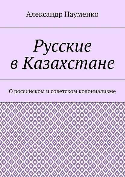 Купить Русские вКазахстане. О российском исоветском колониализме по цене 1477, смотреть фото