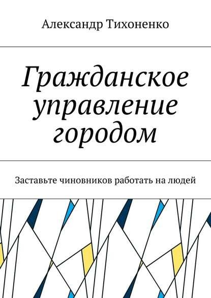 Электронная книга Гражданское управление городом. Заставьте чиновников работать налюдей