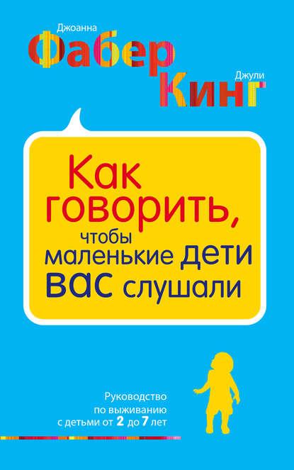 Купить Как говорить, чтобы маленькие дети вас слушали. Руководство по выживанию с детьми от 2 до 7 лет по цене 1532, смотреть фото