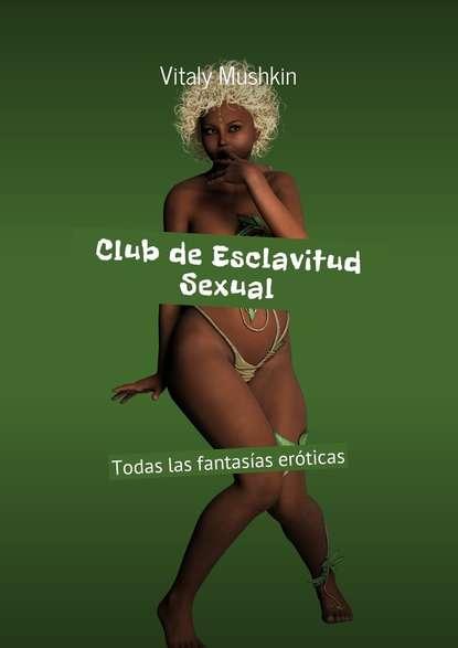 Купить Club de Esclavitud Sexual. Todas las fantasías eróticas по цене 370, смотреть фото