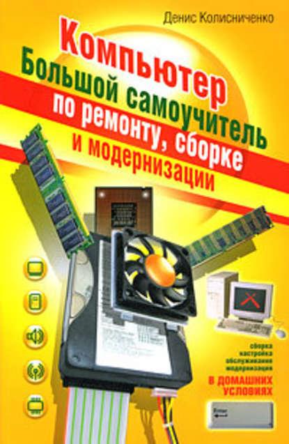 Купить Компьютер. Большой самоучитель по ремонту, сборке и модернизации по цене 901, смотреть фото