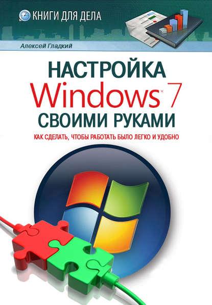 Купить Настройка Windows 7 своими руками. Как сделать, чтобы работать было легко и удобно по цене 339, смотреть фото