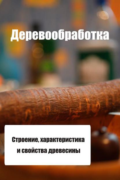 Купить Строение, характеристика и свойства древесины по цене 344, смотреть фото