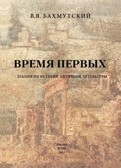 Купить Время первых. Лекции по истории античной литературы по цене 739, смотреть фото