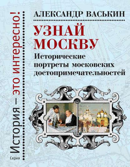 Купить Узнай Москву. Исторические портреты московских достопримечательностей по цене 2469, смотреть фото