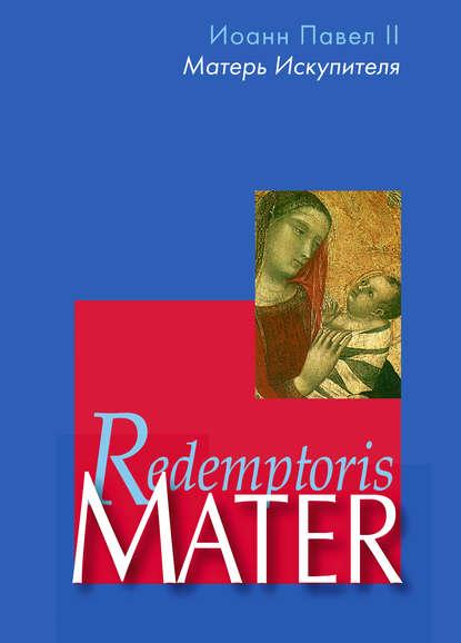 Купить Энциклика «Матерь Искупителя» (Redemptoris Mater) Папы Римского Иоанна Павла II, посвященная Пресвятой Деве Марии как Матери Искупителя по цене 671, смотреть фото