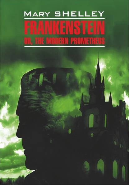 Купить Frankenstein, or The Modern Prometheus / Франкенштейн, или Современный Прометей. Книга для чтения на английском языке по цене 862, смотреть фото