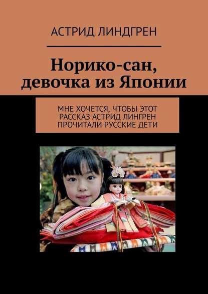 Купить Норико-сан, девочка изЯпонии. Мне хочется, чтобы этот рассказ Астрид Лингрен прочитали русские дети по цене 494, смотреть фото