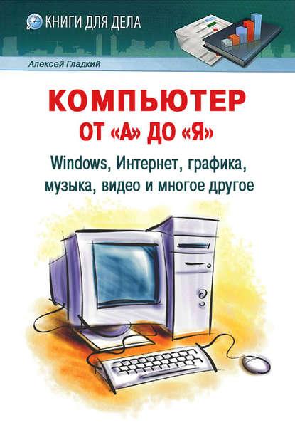 Купить Компьютер от «А» до «Я»: Windows, Интернет, графика, музыка, видео и многое другое по цене 615, смотреть фото
