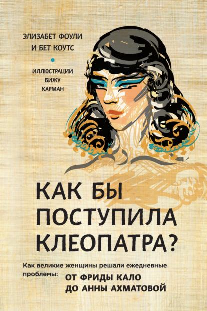 Купить Как бы поступила Клеопатра? Как великие женщины решали ежедневные проблемы: от Фриды Кало до Анны Ахматовой по цене 1532, смотреть фото