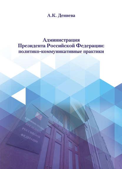 Купить Администрация Президента Российской Федерации: политико-коммуникативные практики по цене 2148, смотреть фото