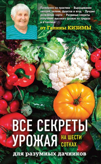 Купить Все секреты урожая на шести сотках для разумных дачников от Галины Кизимы по цене 615, смотреть фото