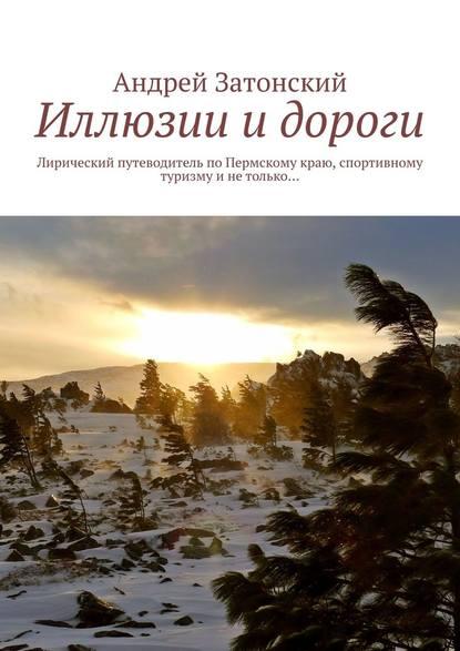 Купить Иллюзии и дороги. Лирический путеводитель по Пермскому краю, спортивному туризму и не только… по цене 2461, смотреть фото