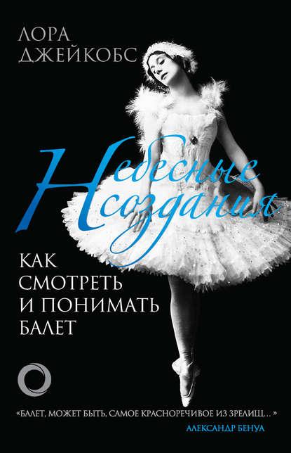 Купить Небесные создания. Как смотреть и понимать балет по цене 2108, смотреть фото