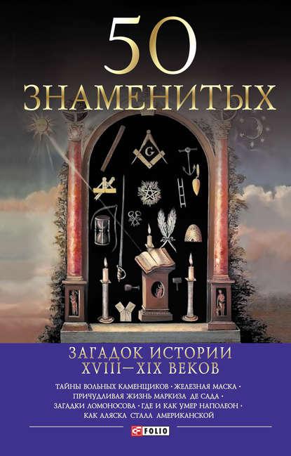Купить 50 знаменитых загадок истории ХVIII-ХIХ веков по цене 899, смотреть фото