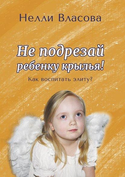Купить Неподрезай ребенку крылья. Как воспитать элиту? по цене 3003, смотреть фото