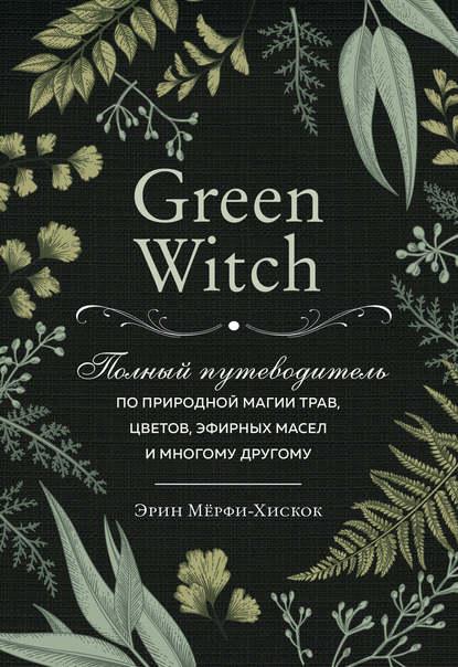 Купить Green Witch. Полный путеводитель по природной магии трав, цветов, эфирных масел и многому другому по цене 1840, смотреть фото