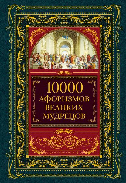 Купить 10000 афоризмов великих мудрецов по цене 856, смотреть фото