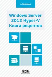 Windows Server 2012 Hyper-V. Книга рецептов