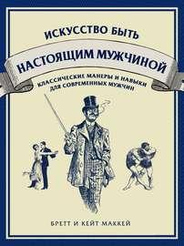Книга Искусство быть настоящим мужчиной. Классические навыки и манеры для современных мужчин
