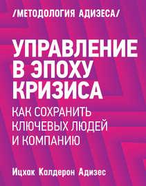 Книга Управление вэпоху кризиса. Каксохранить ключевых людей икомпанию