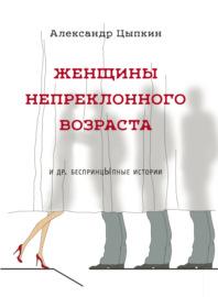 Женщины непреклонного возраста и др. беспринцЫпные рассказы