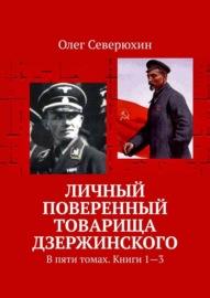 Личный поверенный товарища Дзержинского. В пяти томах. Книги 1-3