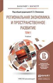 Региональная экономика и пространственное развитие в 2 т. Т. 1 региональная экономика. Теория, модели и методы. Учебник для бакалавриата и магистратуры