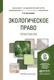 Экологическое право. Практикум. Учебное пособие для академического бакалавриата