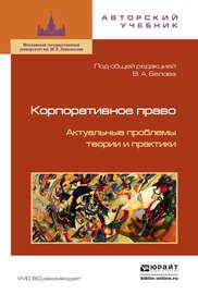 Корпоративное право. Актуальные проблемы теории и практики 2-е изд.