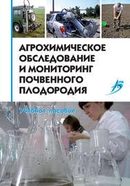 Агрохимическое обследование и мониторинг почвенного плодородия. Учебное пособие