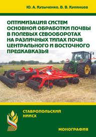 Оптимизация систем основной обработки почвы в полевых севооборотах на различных типах почв Центрального и Восточного Предкавказья