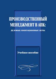 Производственный менеджмент в АПК: деловые имитационные игры. Учебное пособие