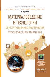 Материаловедение и технологии конструкционных материалов. Технология сварки плавлением. Учебное пособие для прикладного бакалавриата
