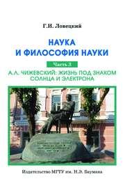 Наука и философия науки. Часть 3. А.Л. Чижевский: жизнь под знаком солнца и электрона