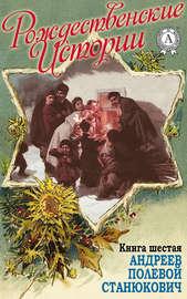 «Рождественские истории». Книга шестая. Андреев Л.; Полевой Н.; Станюкович К.