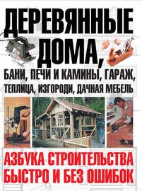 Книга Деревянные дома, бани, печи и камины, гараж, теплица, изгороди, дачная мебель. Азбука строительства быстро и без ошибок