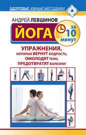 Книга Йога за 10 минут. Упражнения, которые вернут бодрость, омолодят тело, предотвратят болезни!