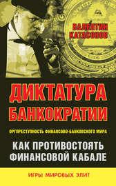 Диктатура банкократии. Оргпреступность финансово-банковского мира. Как противостоять финансовой кабале