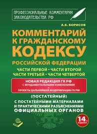 Комментарий к Гражданскому кодексу Российской Федерации части первой, части второй, части третьей, части четвертой (постатейный) с практическими разъяcнениями официальных органов и постатейными материалами